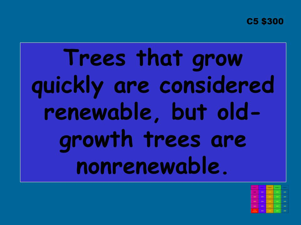 C5 $300 Trees that grow quickly are considered renewable, but old- growth trees are nonrenewable.