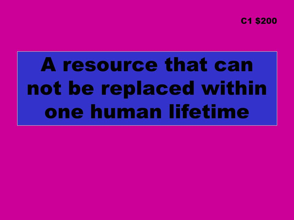 A resource that can not be replaced within one human lifetime C1 $200