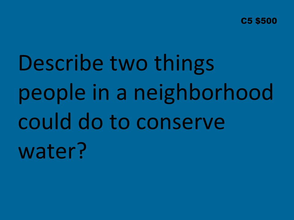 C5 $500 Describe two things people in a neighborhood could do to conserve water