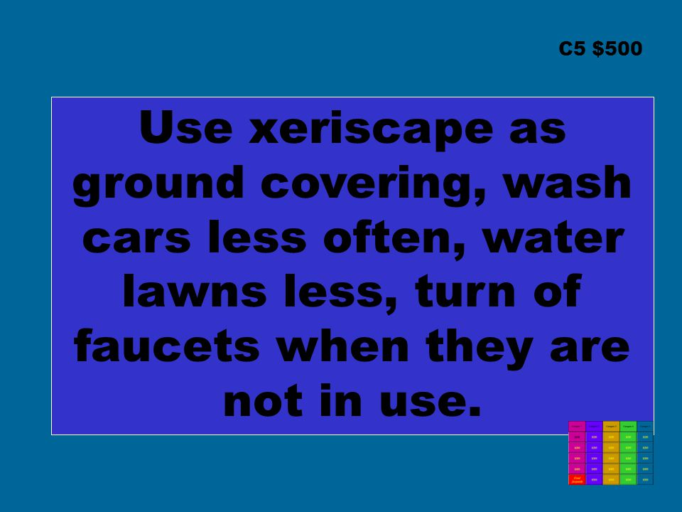 C5 $500 Use xeriscape as ground covering, wash cars less often, water lawns less, turn of faucets when they are not in use.