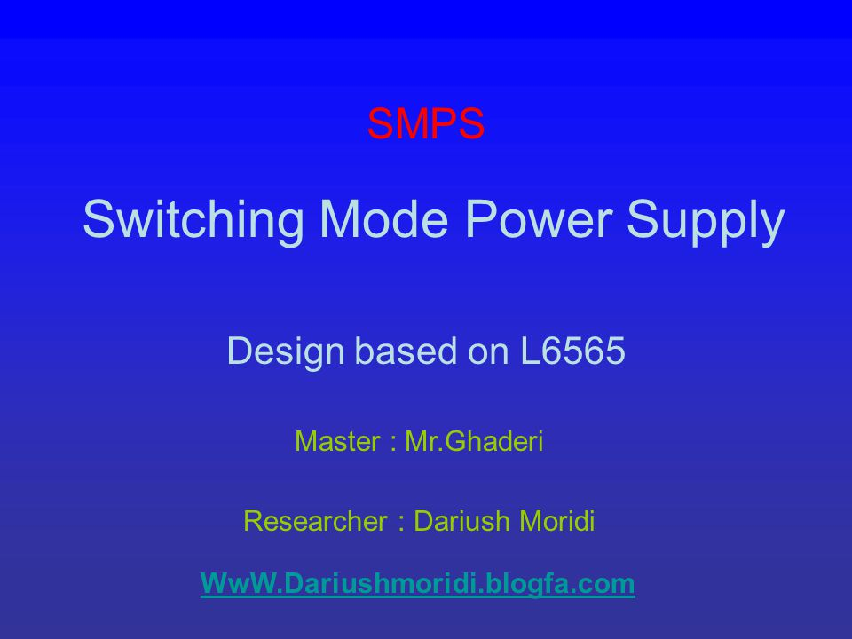 Switching Mode Power Supply Design based on L6565 Master : Mr.Ghaderi Researcher : Dariush Moridi SMPS WwW.Dariushmoridi.blogfa.com