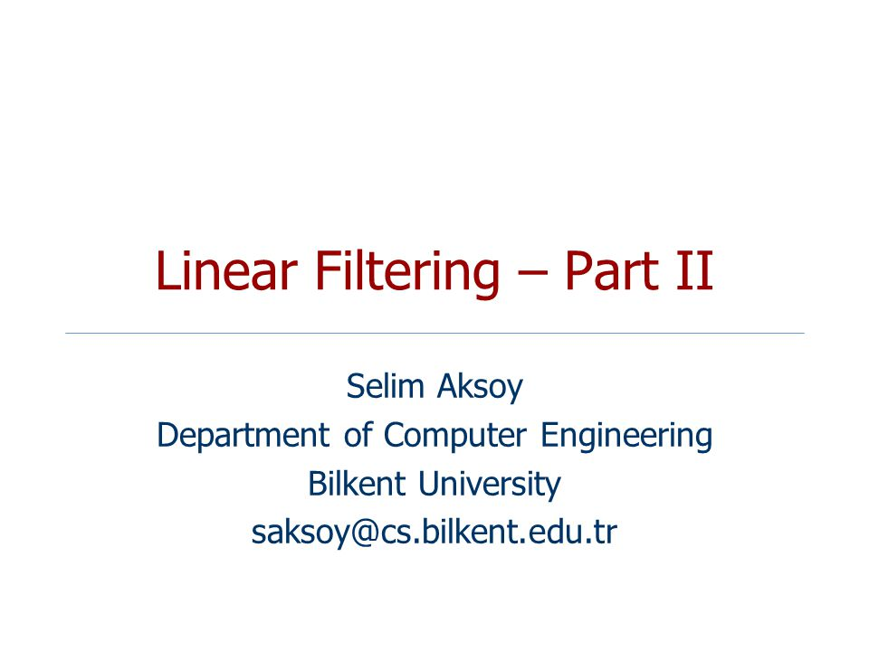 Linear Filtering – Part II Selim Aksoy Department of Computer Engineering Bilkent University saksoy@cs.bilkent.edu.tr