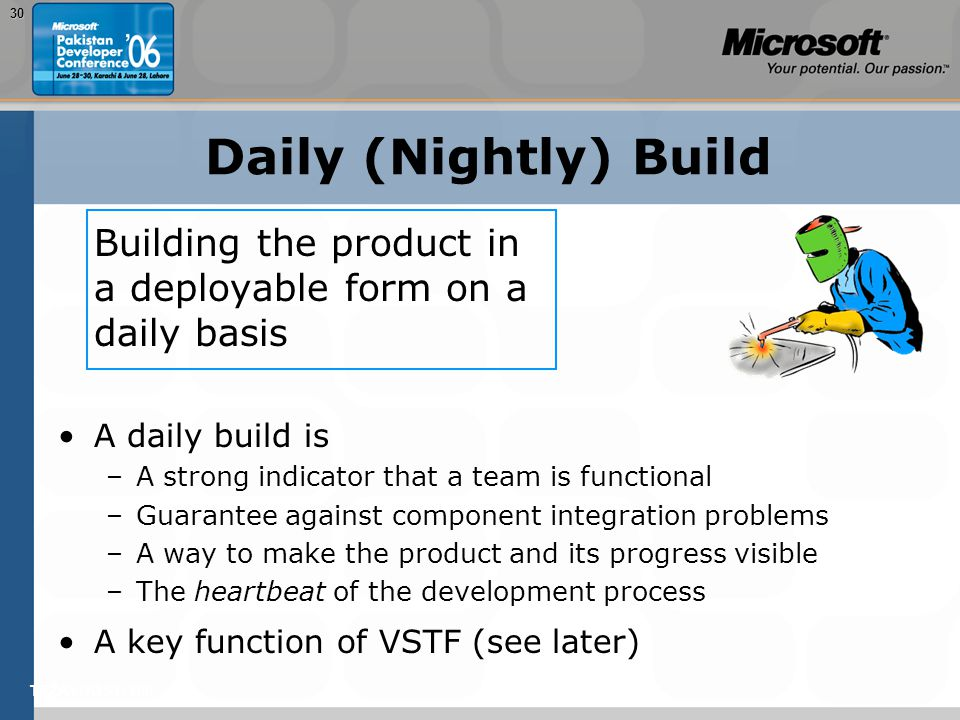 TEŽAVNOST: 20030 Daily (Nightly) Build Building the product in a deployable form on a daily basis A daily build is –A strong indicator that a team is functional –Guarantee against component integration problems –A way to make the product and its progress visible –The heartbeat of the development process A key function of VSTF (see later)