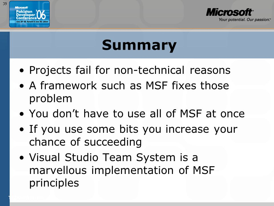 TEŽAVNOST: 20039 Summary Projects fail for non-technical reasons A framework such as MSF fixes those problem You don't have to use all of MSF at once If you use some bits you increase your chance of succeeding Visual Studio Team System is a marvellous implementation of MSF principles