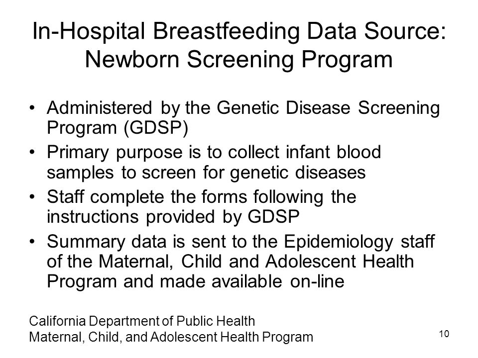 In-Hospital Breastfeeding Data Source: Newborn Screening Program Administered by the Genetic Disease Screening Program (GDSP) Primary purpose is to collect infant blood samples to screen for genetic diseases Staff complete the forms following the instructions provided by GDSP Summary data is sent to the Epidemiology staff of the Maternal, Child and Adolescent Health Program and made available on-line 10 California Department of Public Health Maternal, Child, and Adolescent Health Program