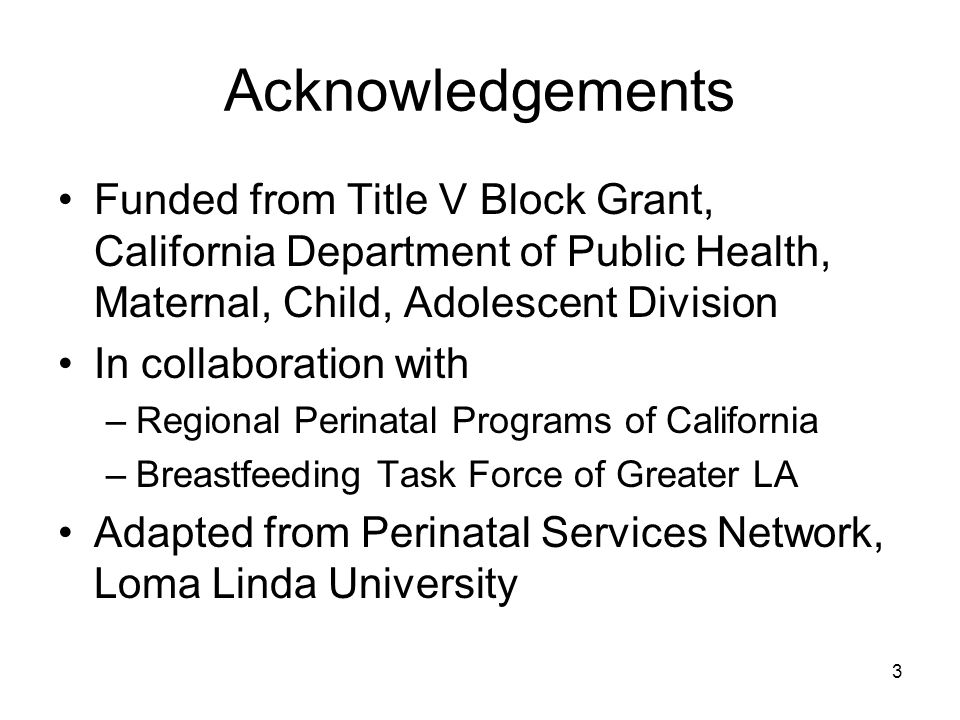 Acknowledgements Funded from Title V Block Grant, California Department of Public Health, Maternal, Child, Adolescent Division In collaboration with –Regional Perinatal Programs of California –Breastfeeding Task Force of Greater LA Adapted from Perinatal Services Network, Loma Linda University 3