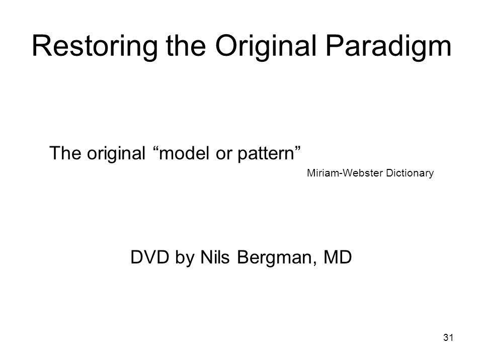 Restoring the Original Paradigm The original model or pattern Miriam-Webster Dictionary DVD by Nils Bergman, MD 31