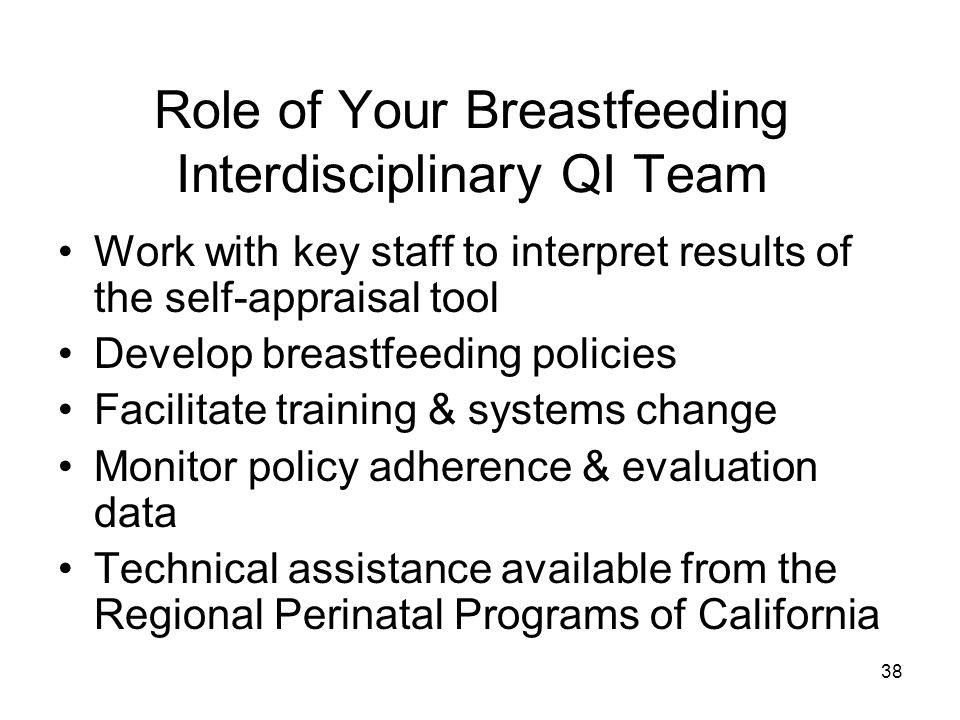Role of Your Breastfeeding Interdisciplinary QI Team Work with key staff to interpret results of the self-appraisal tool Develop breastfeeding policies Facilitate training & systems change Monitor policy adherence & evaluation data Technical assistance available from the Regional Perinatal Programs of California 38