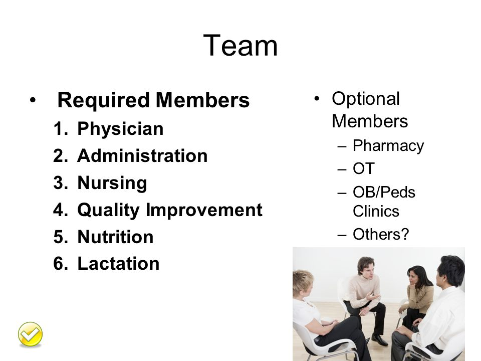 Team Required Members 1.Physician 2.Administration 3.Nursing 4.Quality Improvement 5.Nutrition 6.Lactation Optional Members –Pharmacy –OT –OB/Peds Clinics –Others.