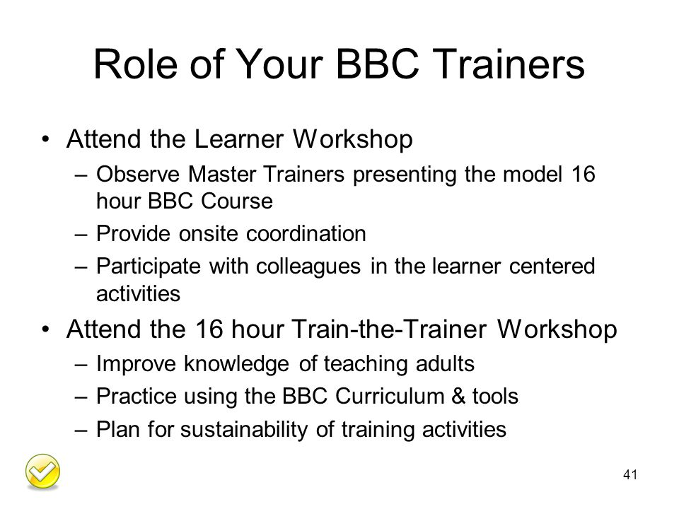 Role of Your BBC Trainers Attend the Learner Workshop –Observe Master Trainers presenting the model 16 hour BBC Course –Provide onsite coordination –Participate with colleagues in the learner centered activities Attend the 16 hour Train-the-Trainer Workshop –Improve knowledge of teaching adults –Practice using the BBC Curriculum & tools –Plan for sustainability of training activities 41
