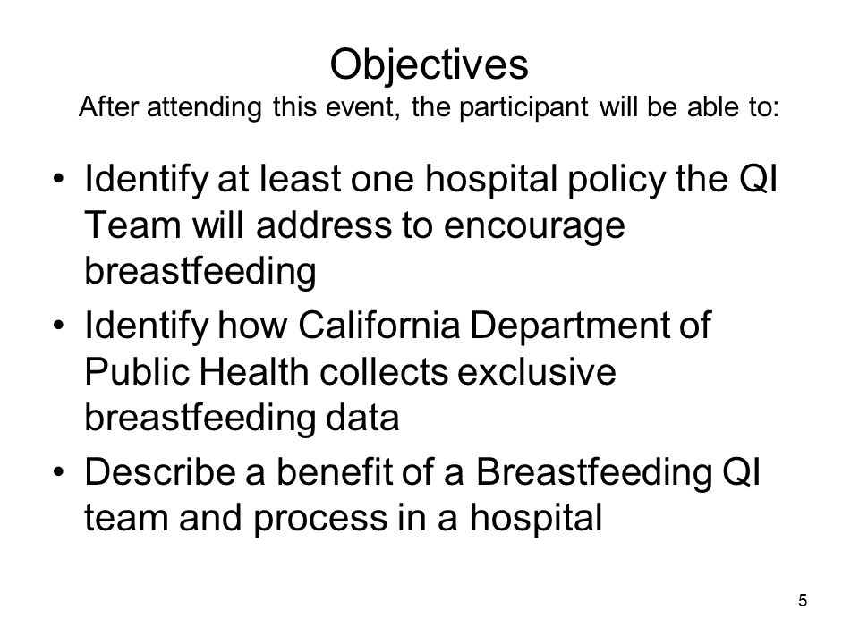 Objectives After attending this event, the participant will be able to: Identify at least one hospital policy the QI Team will address to encourage breastfeeding Identify how California Department of Public Health collects exclusive breastfeeding data Describe a benefit of a Breastfeeding QI team and process in a hospital 5