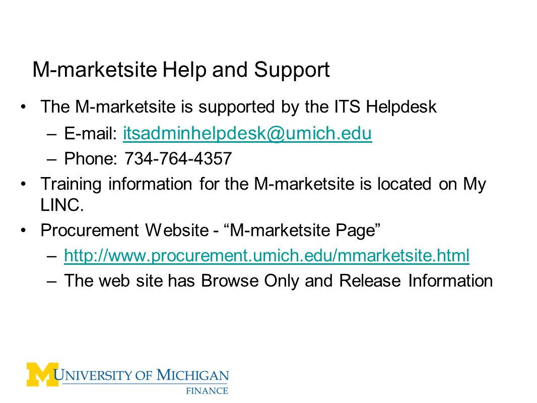 The M-marketsite is supported by the ITS Helpdesk –E-mail: itsadminhelpdesk@umich.edu itsadminhelpdesk@umich.edu –Phone: 734-764-4357 Training information for the M-marketsite is located on My LINC.