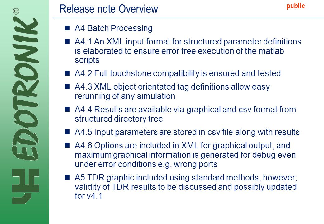 MP IP Strategy 2005-06-22 public Release note Overview A4 Batch Processing A4.1 An XML input format for structured parameter definitions is elaborated to ensure error free execution of the matlab scripts A4.2 Full touchstone compatibility is ensured and tested A4.3 XML object orientated tag definitions allow easy rerunning of any simulation A4.4 Results are available via graphical and csv format from structured directory tree A4.5 Input parameters are stored in csv file along with results A4.6 Options are included in XML for graphical output, and maximum graphical information is generated for debug even under error conditions e.g.