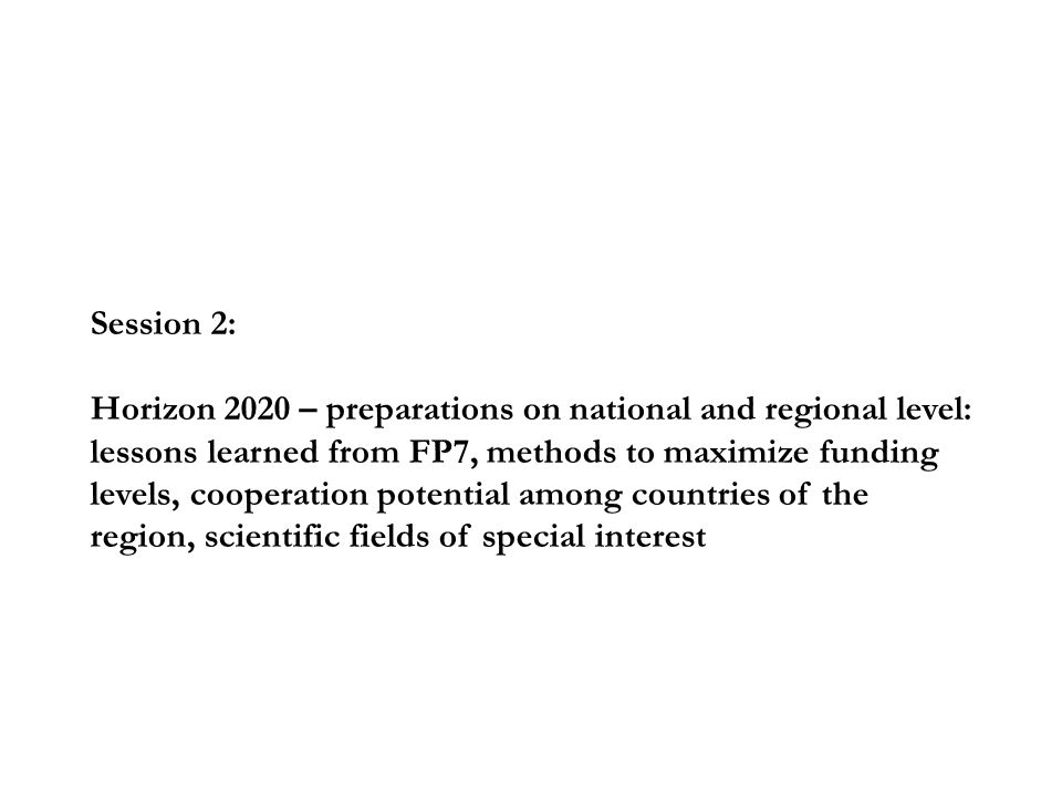 Session 2: Horizon 2020 – preparations on national and regional level: lessons learned from FP7, methods to maximize funding levels, cooperation potential among countries of the region, scientific fields of special interest
