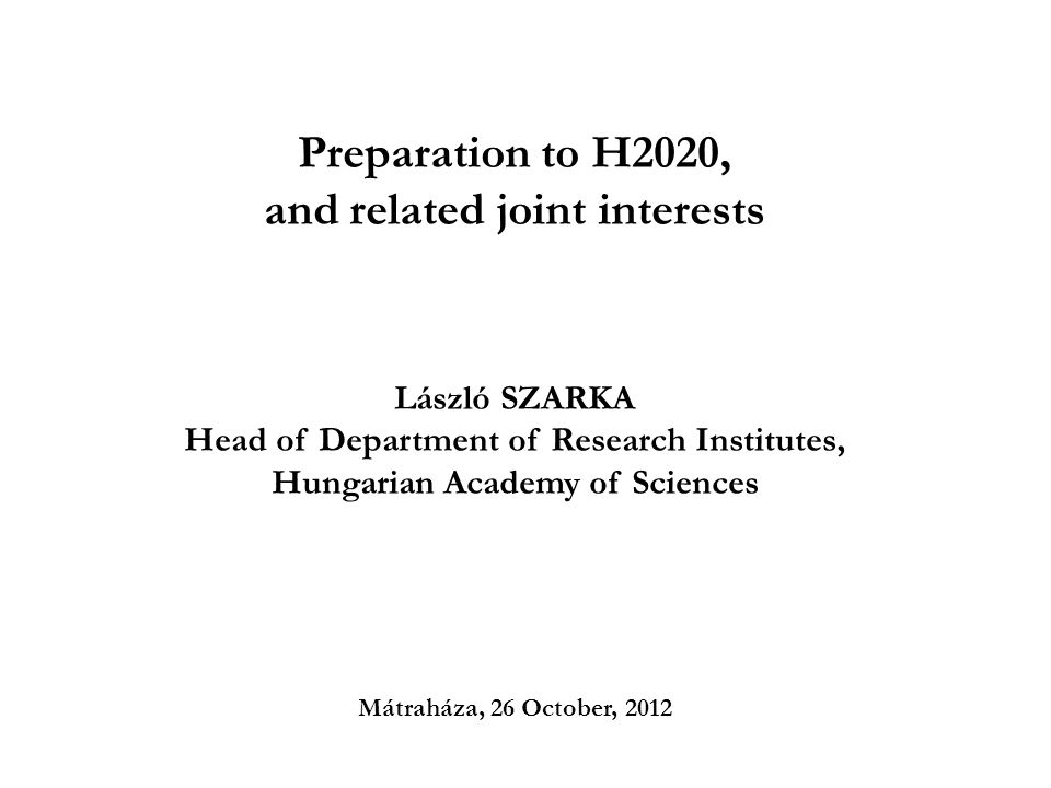 Preparation to H2020, and related joint interests László SZARKA Head of Department of Research Institutes, Hungarian Academy of Sciences Mátraháza, 26 October, 2012