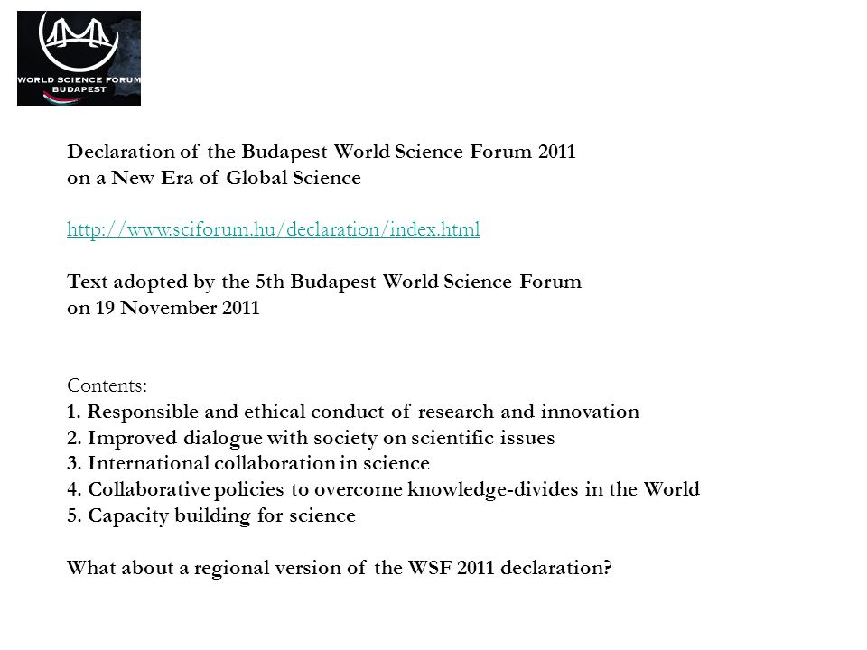 Declaration of the Budapest World Science Forum 2011 on a New Era of Global Science http://www.sciforum.hu/declaration/index.html Text adopted by the 5th Budapest World Science Forum on 19 November 2011 Contents: 1.