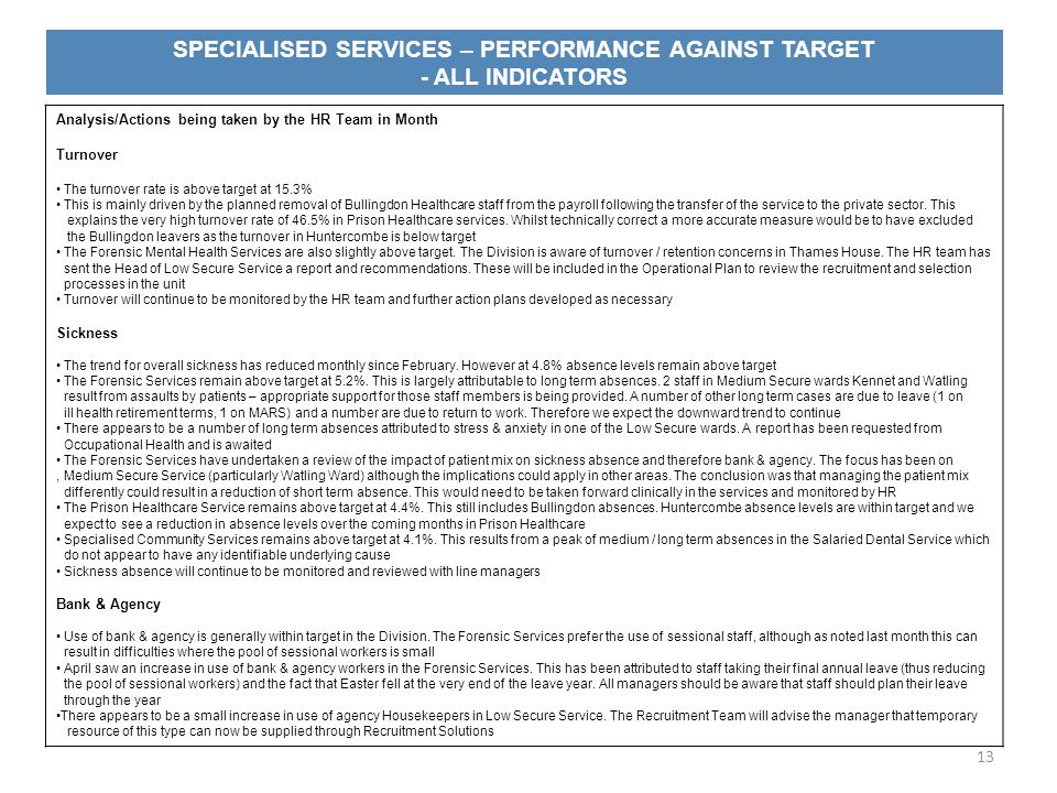 SPECIALISED SERVICES – PERFORMANCE AGAINST TARGET - ALL INDICATORS 13 Analysis/Actions being taken by the HR Team in Month Turnover The turnover rate is above target at 15.3% This is mainly driven by the planned removal of Bullingdon Healthcare staff from the payroll following the transfer of the service to the private sector.