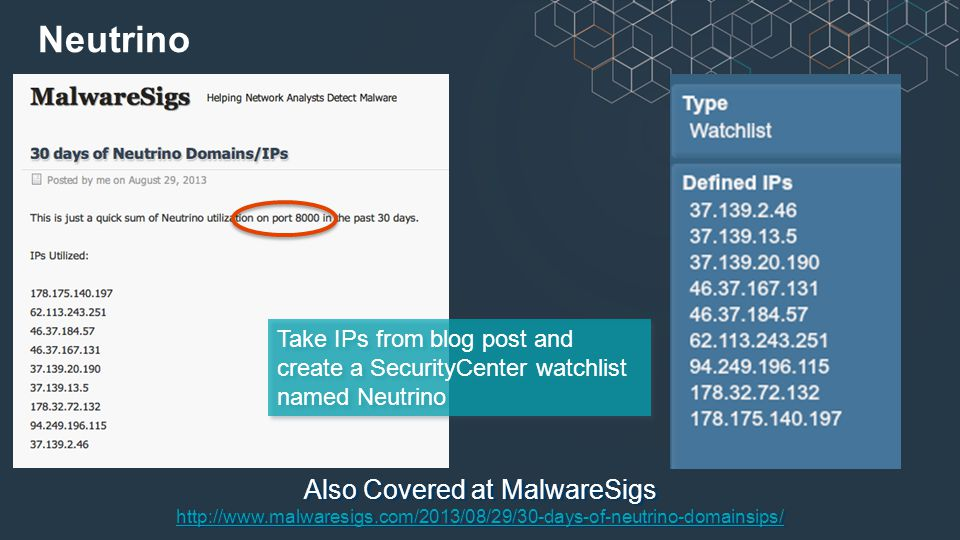 Also Covered at MalwareSigs http://www.malwaresigs.com/2013/08/29/30-days-of-neutrino-domainsips/ http://www.malwaresigs.com/2013/08/29/30-days-of-neutrino-domainsips/ Neutrino Take IPs from blog post and create a SecurityCenter watchlist named Neutrino