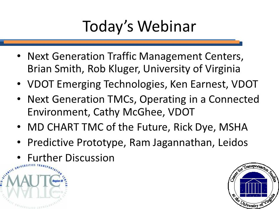 Today's Webinar Next Generation Traffic Management Centers, Brian Smith, Rob Kluger, University of Virginia VDOT Emerging Technologies, Ken Earnest, VDOT Next Generation TMCs, Operating in a Connected Environment, Cathy McGhee, VDOT MD CHART TMC of the Future, Rick Dye, MSHA Predictive Prototype, Ram Jagannathan, Leidos Further Discussion