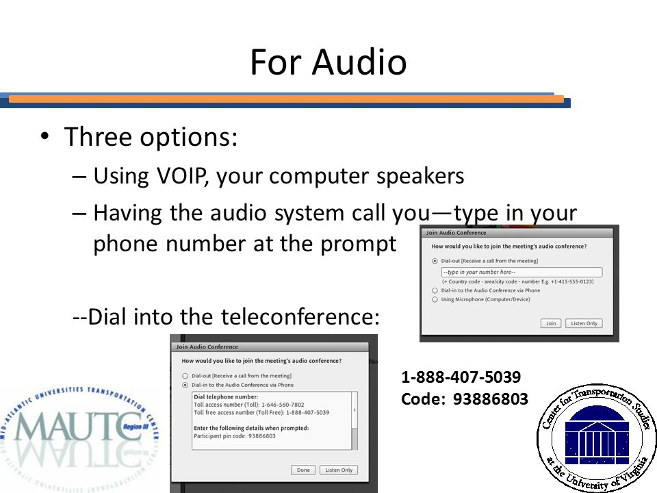 For Audio Three options: – Using VOIP, your computer speakers – Having the audio system call you—type in your phone number at the prompt --Dial into the teleconference: 1-888-407-5039 Code: 93886803