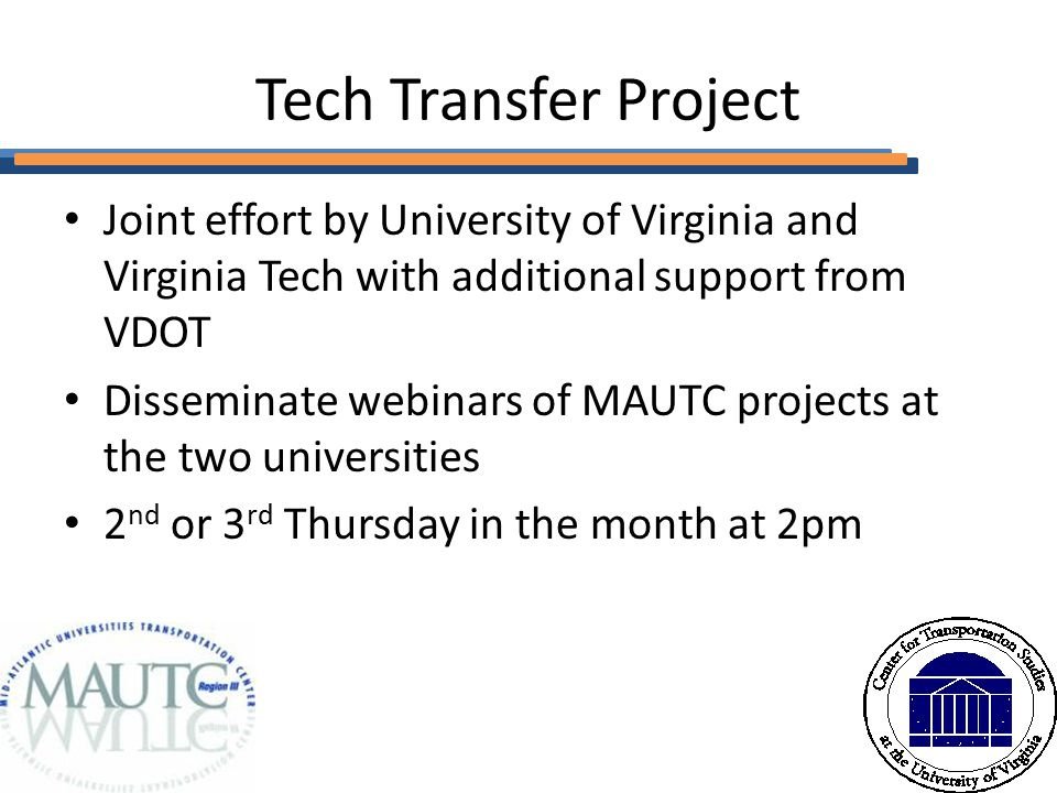 Tech Transfer Project Joint effort by University of Virginia and Virginia Tech with additional support from VDOT Disseminate webinars of MAUTC projects at the two universities 2 nd or 3 rd Thursday in the month at 2pm