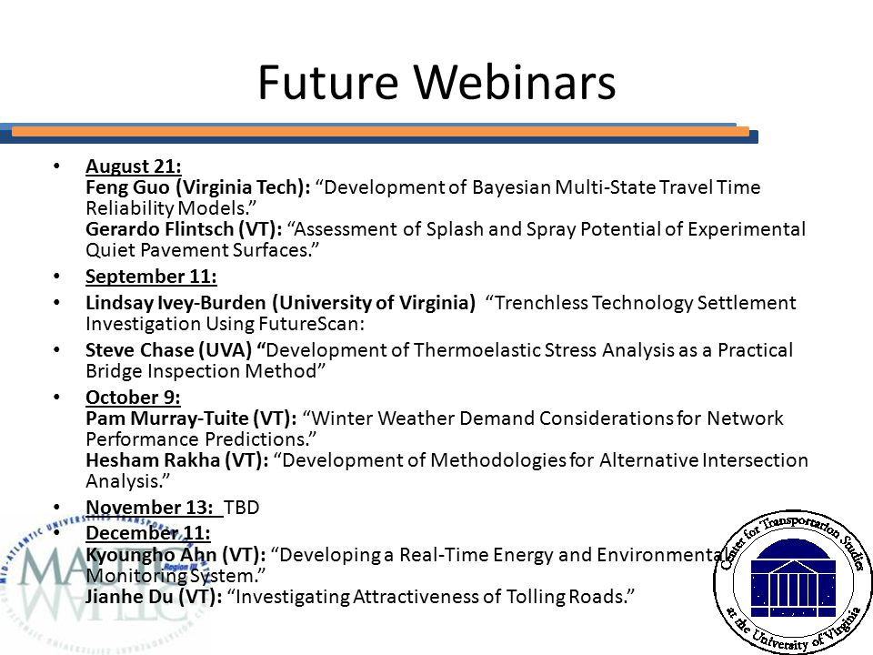 Future Webinars August 21: Feng Guo (Virginia Tech): Development of Bayesian Multi-State Travel Time Reliability Models. Gerardo Flintsch (VT): Assessment of Splash and Spray Potential of Experimental Quiet Pavement Surfaces. September 11: Lindsay Ivey-Burden (University of Virginia) Trenchless Technology Settlement Investigation Using FutureScan: Steve Chase (UVA) Development of Thermoelastic Stress Analysis as a Practical Bridge Inspection Method October 9: Pam Murray-Tuite (VT): Winter Weather Demand Considerations for Network Performance Predictions. Hesham Rakha (VT): Development of Methodologies for Alternative Intersection Analysis. November 13: TBD December 11: Kyoungho Ahn (VT): Developing a Real-Time Energy and Environmental Monitoring System. Jianhe Du (VT): Investigating Attractiveness of Tolling Roads.