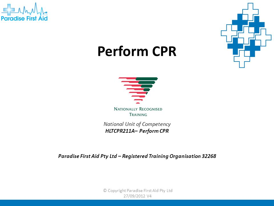 Perform CPR National Unit of Competency HLTCPR211A– Perform CPR Paradise First Aid Pty Ltd – Registered Training Organisation 32268 © Copyright Paradise First Aid Pty Ltd 27/09/2012 V4