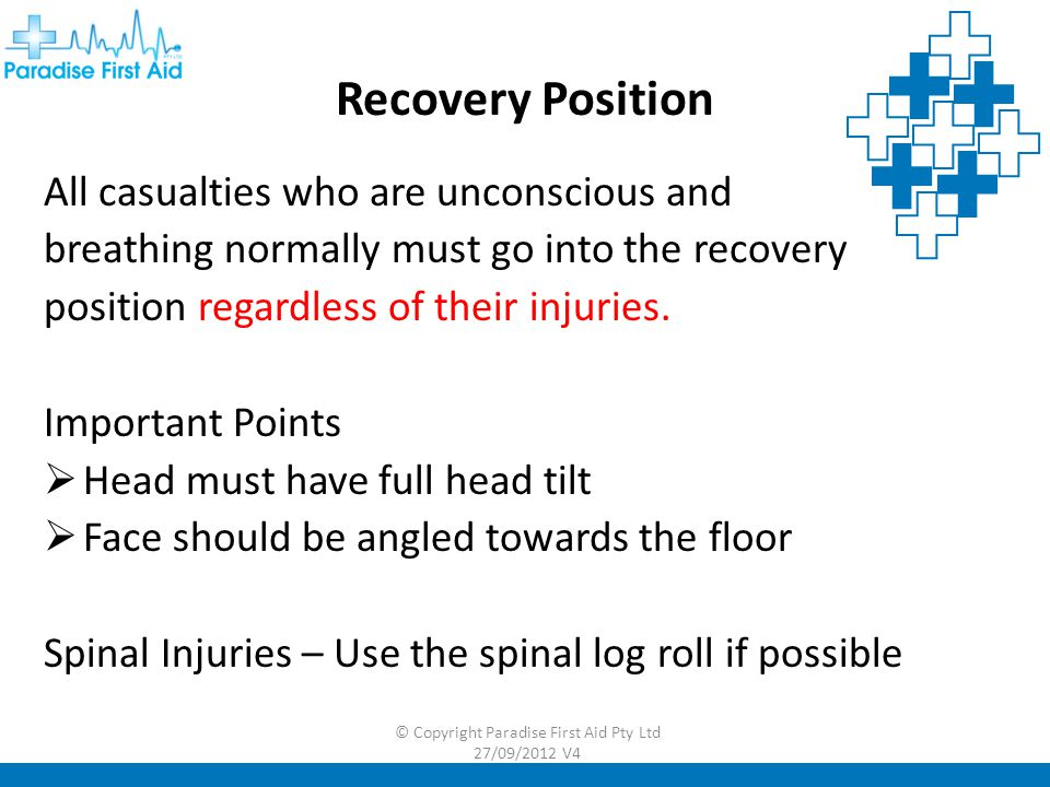 Recovery Position All casualties who are unconscious and breathing normally must go into the recovery position regardless of their injuries.