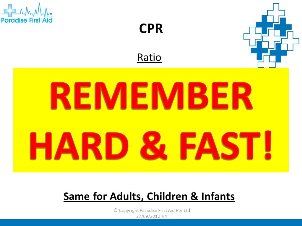 CPR Ratio 30 Compressions - 2 Breaths Depth 1/3 the depth of chest Rate 100 min Same for Adults, Children & Infants © Copyright Paradise First Aid Pty Ltd 27/09/2012 V4