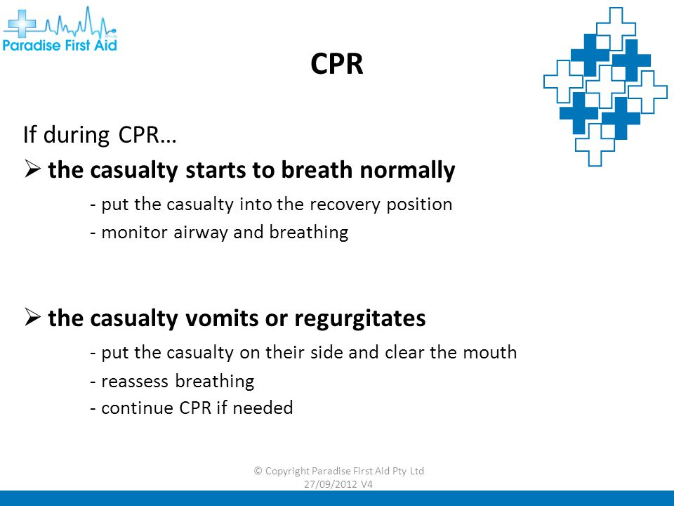 CPR If during CPR…  the casualty starts to breath normally - put the casualty into the recovery position - monitor airway and breathing  the casualty vomits or regurgitates - put the casualty on their side and clear the mouth - reassess breathing - continue CPR if needed © Copyright Paradise First Aid Pty Ltd 27/09/2012 V4