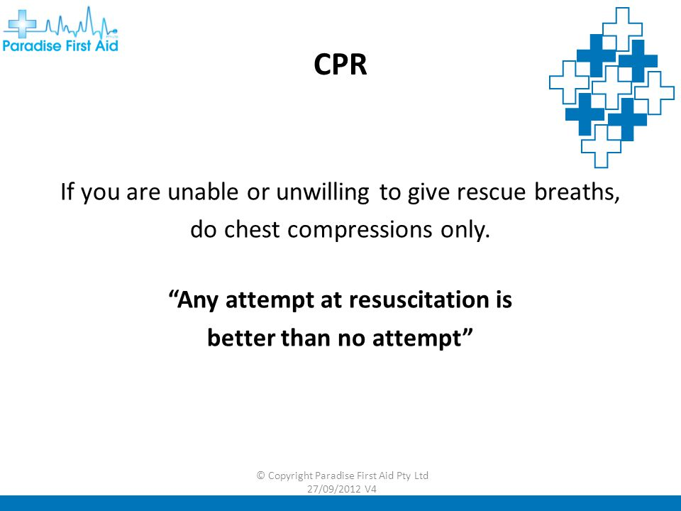 CPR If you are unable or unwilling to give rescue breaths, do chest compressions only.