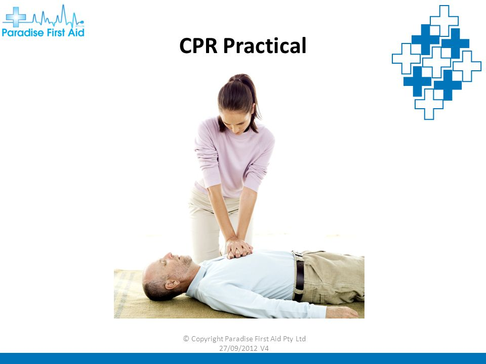 CPR Practical © Copyright Paradise First Aid Pty Ltd 27/09/2012 V4
