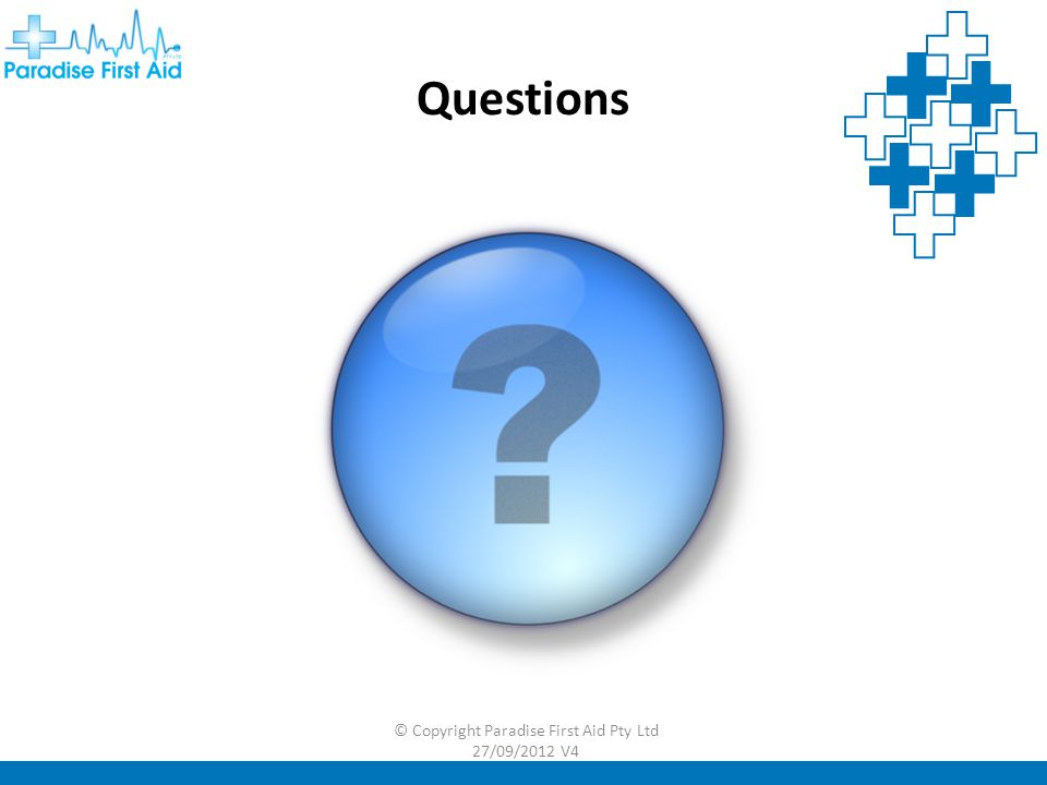 Questions © Copyright Paradise First Aid Pty Ltd 27/09/2012 V4
