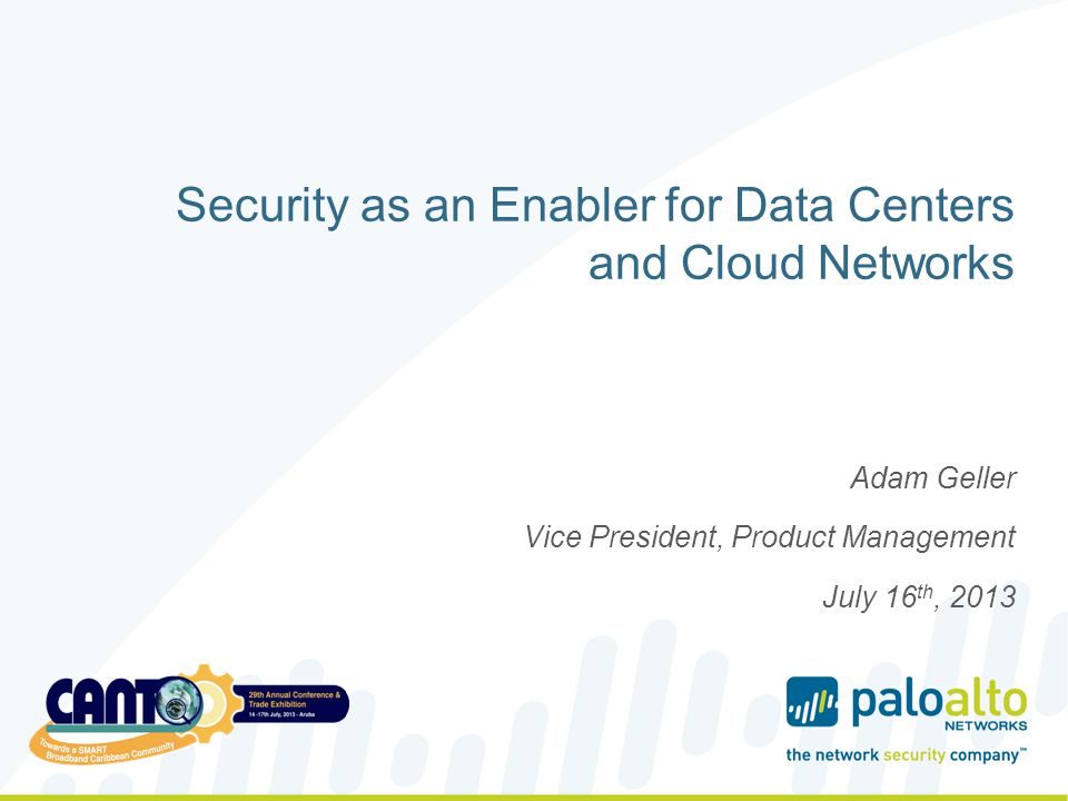 Security as an Enabler for Data Centers and Cloud Networks Adam Geller Vice President, Product Management July 16 th, 2013
