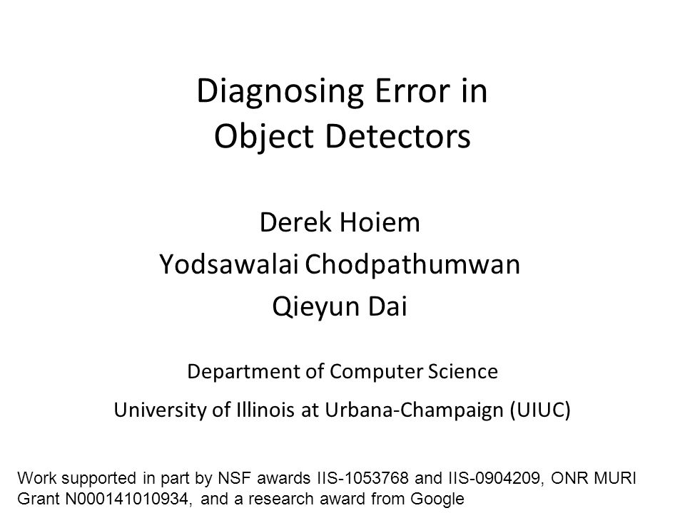 Diagnosing Error in Object Detectors Department of Computer Science University of Illinois at Urbana-Champaign (UIUC) Derek Hoiem Yodsawalai Chodpathumwan Qieyun Dai Work supported in part by NSF awards IIS-1053768 and IIS-0904209, ONR MURI Grant N000141010934, and a research award from Google