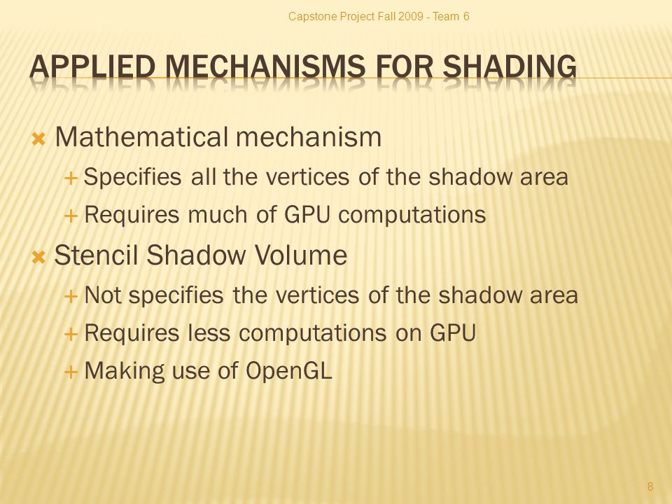  Mathematical mechanism  Specifies all the vertices of the shadow area  Requires much of GPU computations  Stencil Shadow Volume  Not specifies the vertices of the shadow area  Requires less computations on GPU  Making use of OpenGL Capstone Project Fall 2009 - Team 6 8