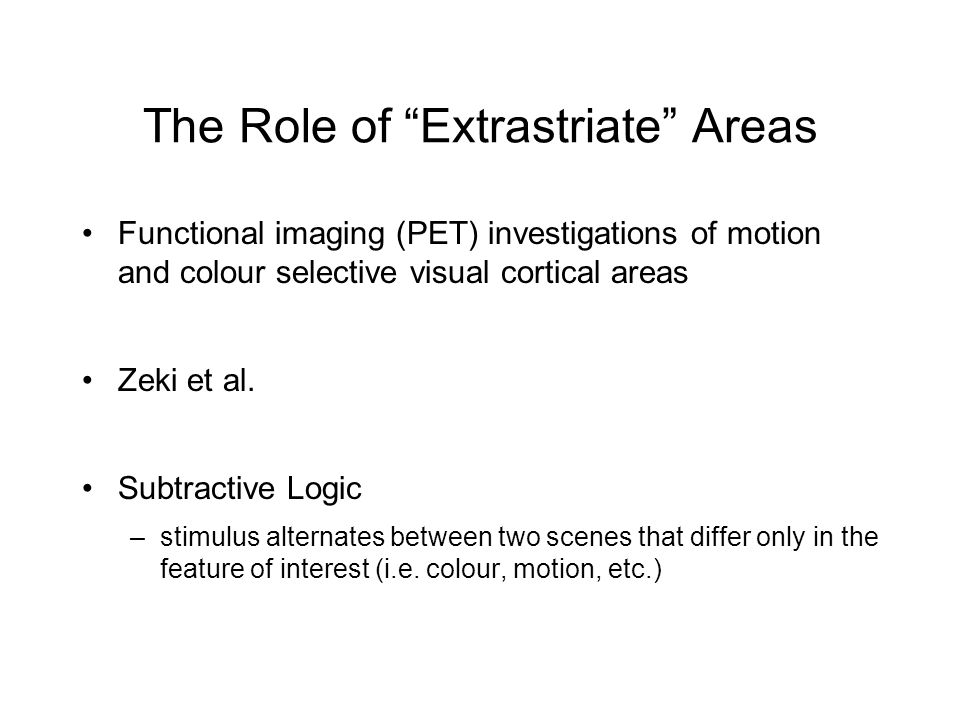 The Role of Extrastriate Areas Functional imaging (PET) investigations of motion and colour selective visual cortical areas Zeki et al.