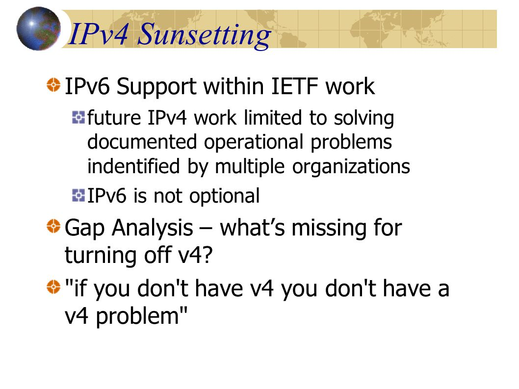 IPv4 Sunsetting IPv6 Support within IETF work future IPv4 work limited to solving documented operational problems indentified by multiple organizations IPv6 is not optional Gap Analysis – what's missing for turning off v4.
