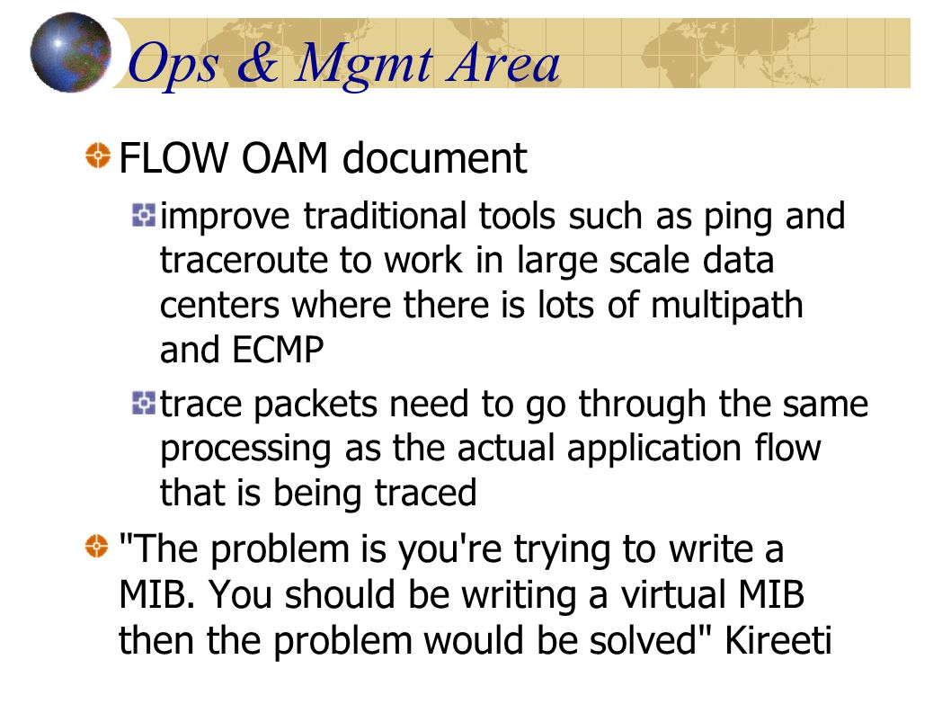 Ops & Mgmt Area FLOW OAM document improve traditional tools such as ping and traceroute to work in large scale data centers where there is lots of multipath and ECMP trace packets need to go through the same processing as the actual application flow that is being traced The problem is you re trying to write a MIB.