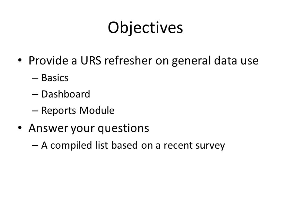 Objectives Provide a URS refresher on general data use – Basics – Dashboard – Reports Module Answer your questions – A compiled list based on a recent survey