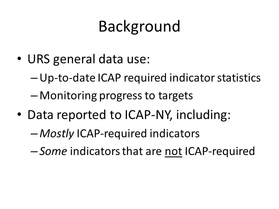 Background URS general data use: – Up-to-date ICAP required indicator statistics – Monitoring progress to targets Data reported to ICAP-NY, including: – Mostly ICAP-required indicators – Some indicators that are not ICAP-required