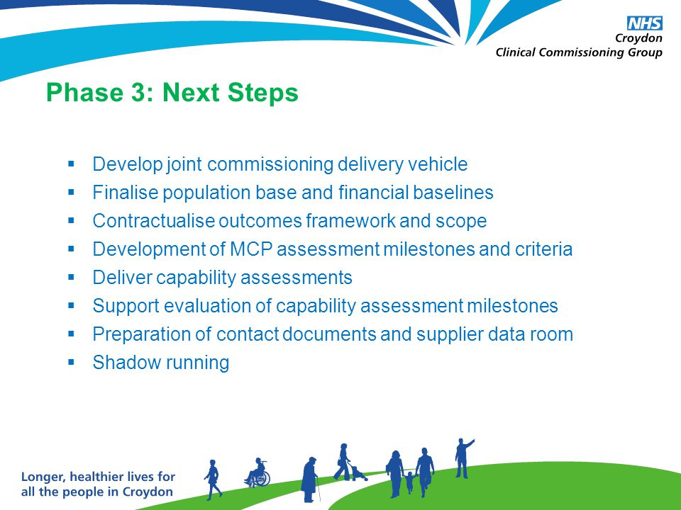 Phase 3: Next Steps  Develop joint commissioning delivery vehicle  Finalise population base and financial baselines  Contractualise outcomes framework and scope  Development of MCP assessment milestones and criteria  Deliver capability assessments  Support evaluation of capability assessment milestones  Preparation of contact documents and supplier data room  Shadow running