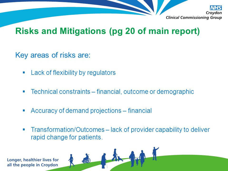 Risks and Mitigations (pg 20 of main report) Key areas of risks are:  Lack of flexibility by regulators  Technical constraints – financial, outcome or demographic  Accuracy of demand projections – financial  Transformation/Outcomes – lack of provider capability to deliver rapid change for patients.