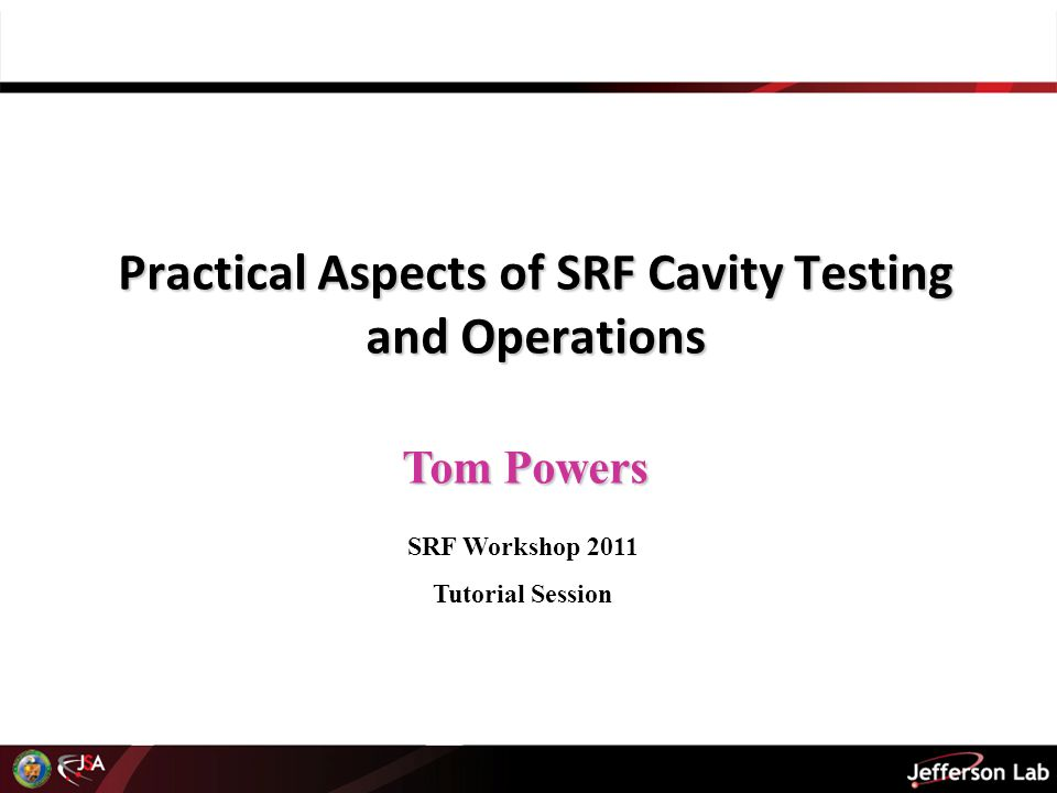 Tom Powers Practical Aspects of SRF Cavity Testing and Operations SRF Workshop 2011 Tutorial Session