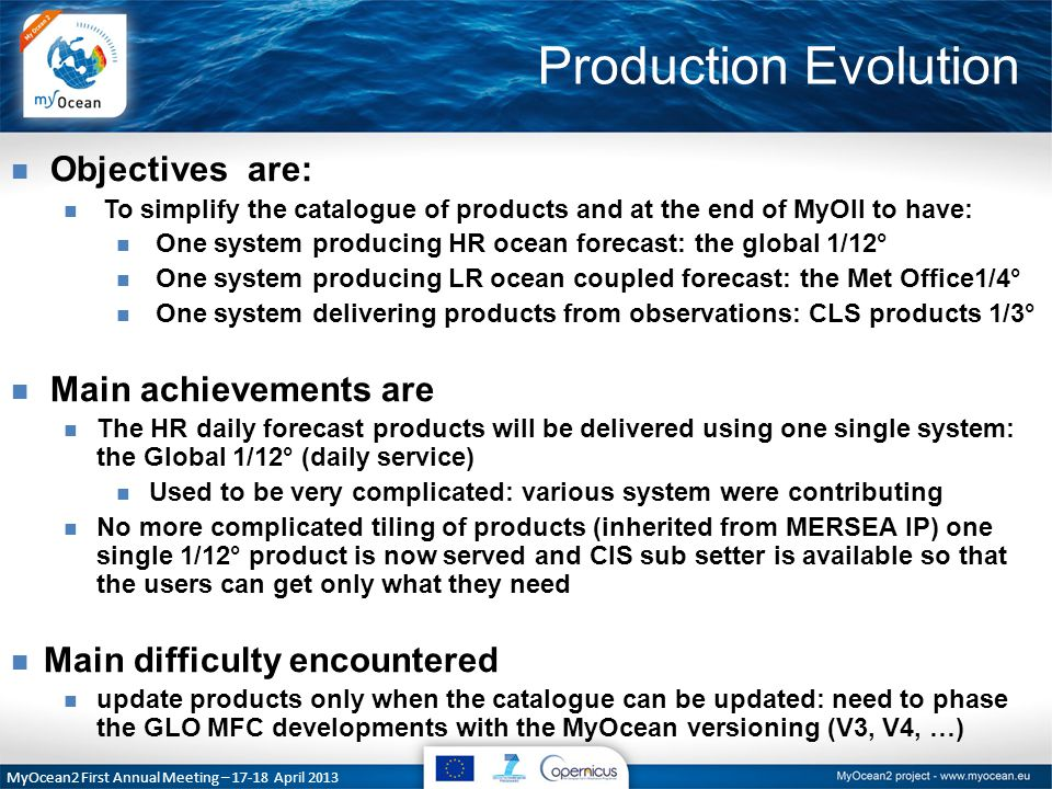Production Evolution MyOcean2 First Annual Meeting – April 2013 n Objectives are: n To simplify the catalogue of products and at the end of MyOII to have: n One system producing HR ocean forecast: the global 1/12° n One system producing LR ocean coupled forecast: the Met Office1/4° n One system delivering products from observations: CLS products 1/3° n Main achievements are n The HR daily forecast products will be delivered using one single system: the Global 1/12° (daily service) n Used to be very complicated: various system were contributing n No more complicated tiling of products (inherited from MERSEA IP) one single 1/12° product is now served and CIS sub setter is available so that the users can get only what they need n Main difficulty encountered n update products only when the catalogue can be updated: need to phase the GLO MFC developments with the MyOcean versioning (V3, V4, …)