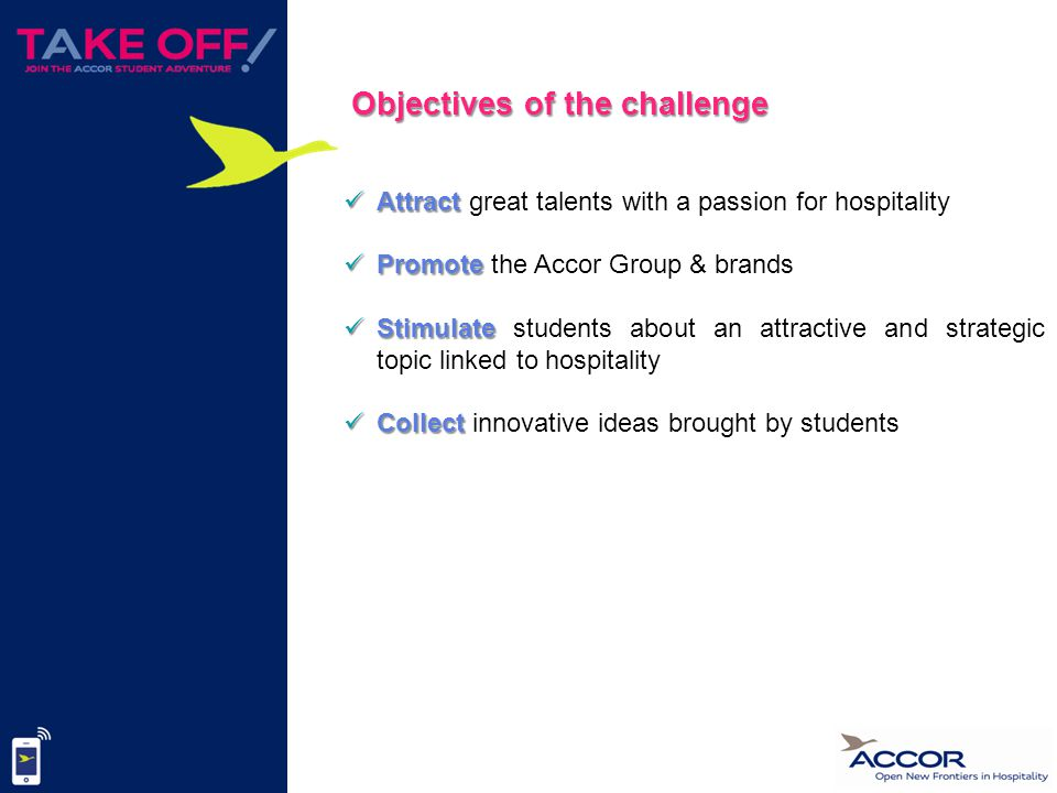 Attract Attract great talents with a passion for hospitality Promote Promote the Accor Group & brands Stimulate Stimulate students about an attractive and strategic topic linked to hospitality Collect Collect innovative ideas brought by students Objectives of the challenge
