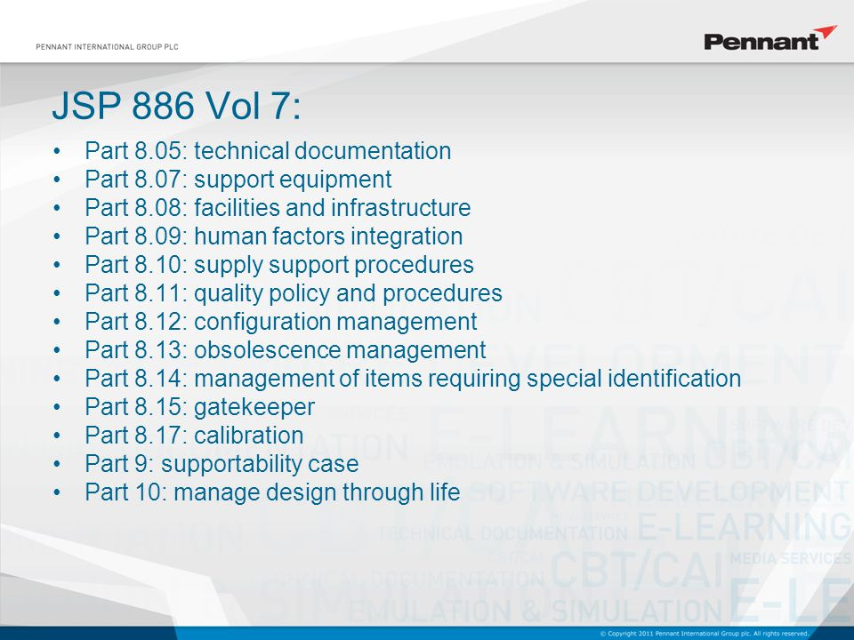 Part 8.05: technical documentation Part 8.07: support equipment Part 8.08: facilities and infrastructure Part 8.09: human factors integration Part 8.10: supply support procedures Part 8.11: quality policy and procedures Part 8.12: configuration management Part 8.13: obsolescence management Part 8.14: management of items requiring special identification Part 8.15: gatekeeper Part 8.17: calibration Part 9: supportability case Part 10: manage design through life JSP 886 Vol 7: