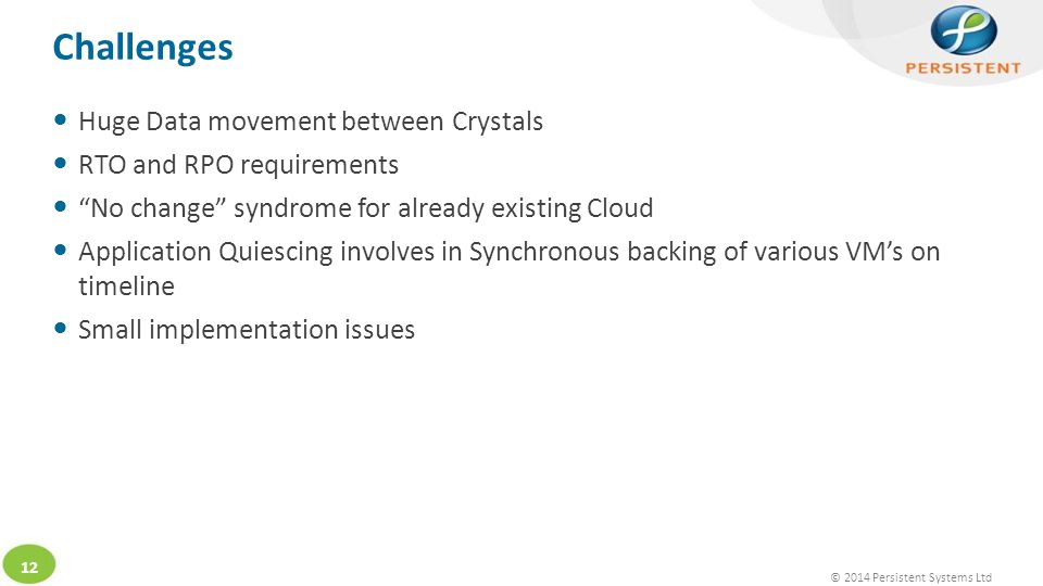 © 2014 Persistent Systems Ltd 12 Huge Data movement between Crystals RTO and RPO requirements No change syndrome for already existing Cloud Application Quiescing involves in Synchronous backing of various VM's on timeline Small implementation issues Challenges