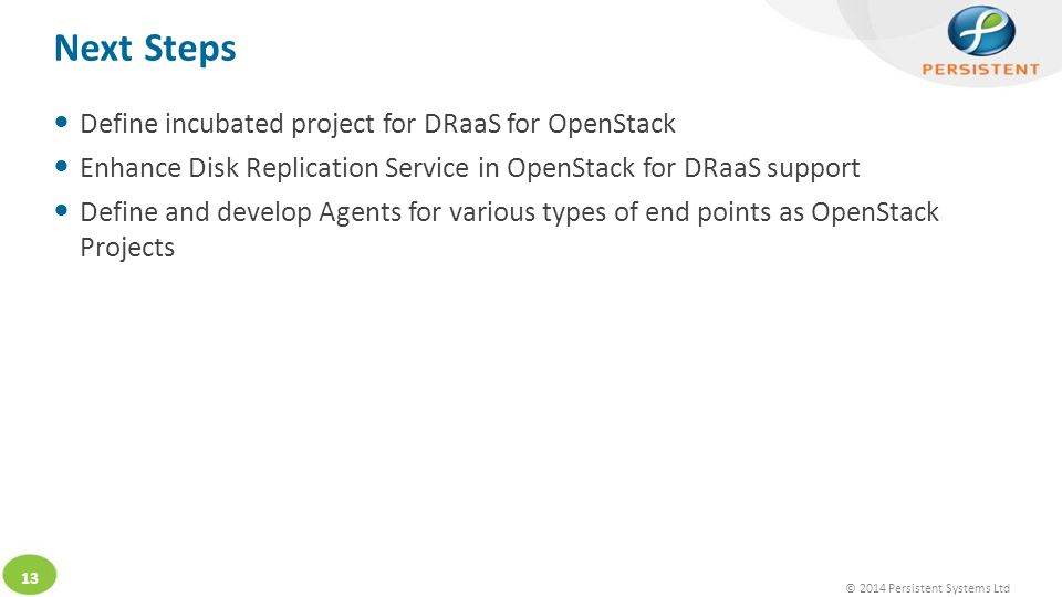 © 2014 Persistent Systems Ltd 13 Define incubated project for DRaaS for OpenStack Enhance Disk Replication Service in OpenStack for DRaaS support Define and develop Agents for various types of end points as OpenStack Projects Next Steps