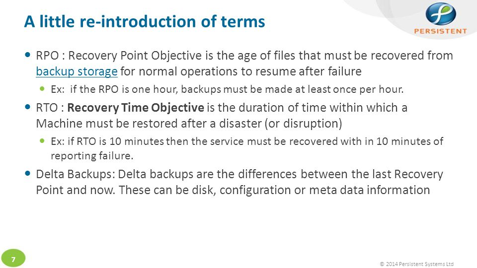 © 2014 Persistent Systems Ltd 7 A little re-introduction of terms RPO : Recovery Point Objective is the age of files that must be recovered from backup storage for normal operations to resume after failure backup storage Ex: if the RPO is one hour, backups must be made at least once per hour.